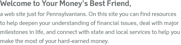 Welcome to Your Money's Best Friend, a web site just for Pennsylvanians. On this site you can find resources to help deepen your understanding of financial issues, deal with major milestones in life, and connect with state and local services to help you make the most of your hard-earned money